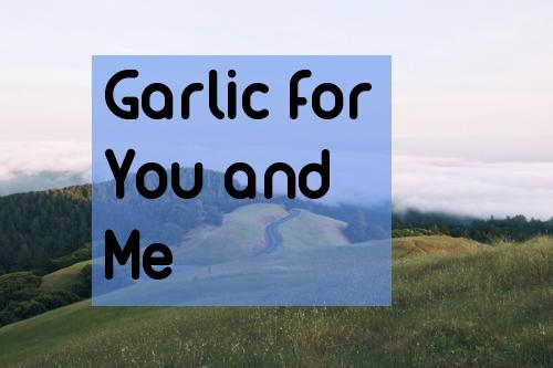 Garlic you and me